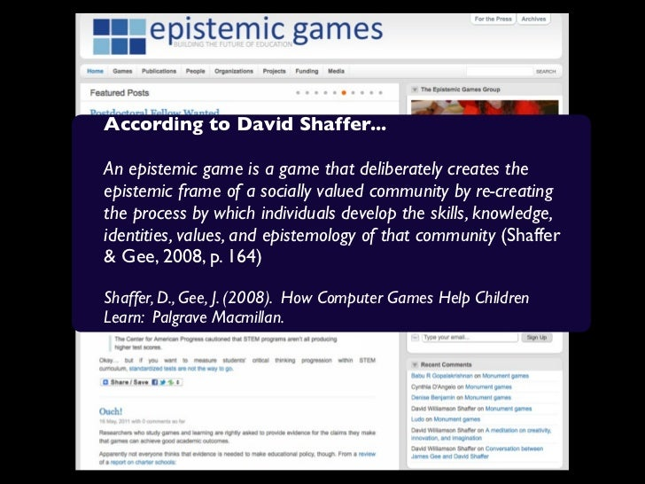 According to David Shaffer...An epistemic game is a game that deliberately creates theepistemic frame of a socially valued...