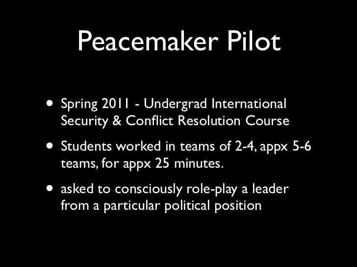 Peacemaker Pilot• Spring 2011 - Undergrad International  Security & Conflict Resolution Course• Students worked in teams of...