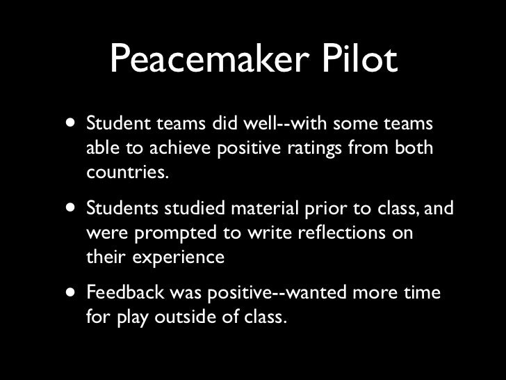 Peacemaker Pilot• Student teams did well--with some teams  able to achieve positive ratings from both  countries.• Student...