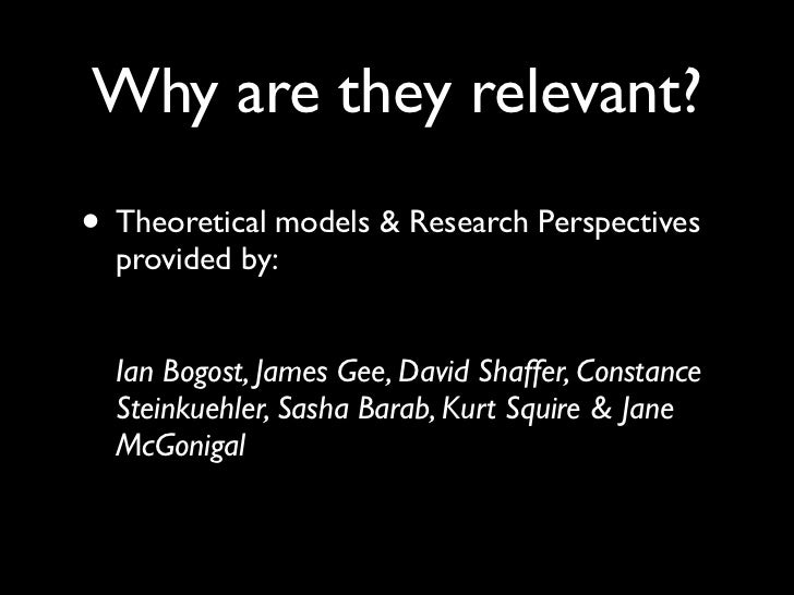Why are they relevant?• Theoretical models & Research Perspectives  provided by:  Ian Bogost, James Gee, David Shaffer, Co...