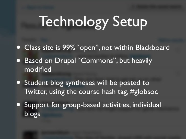 """Technology Setup• Class site is 99% """"open"""", not within Blackboard• Based on Drupal """"Commons"""", but heavily  modified• Studen..."""