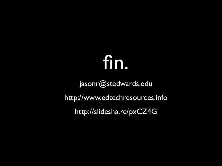 fin.    jasonr@stedwards.eduhttp://www.edtechresources.info   http://slidesha.re/pxCZ4G