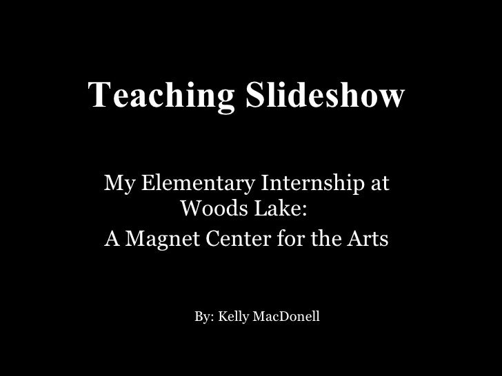 Teaching Slideshow My Elementary Internship at Woods Lake:  A Magnet Center for the Arts By: Kelly MacDonell