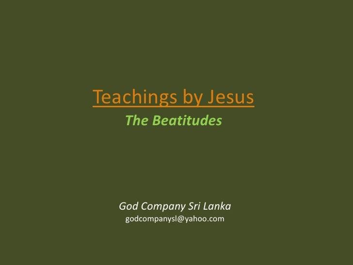 Teachings by Jesus<br />The Beatitudes<br />God Company Sri Lanka<br />godcompanysl@yahoo.com<br />