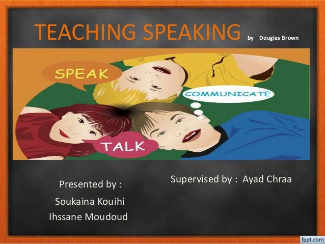 TEACHING SPEAKING by Dougles Brown Presented by : Soukaina Kouihi Ihssane Moudoud Supervised by : Ayad Chraa