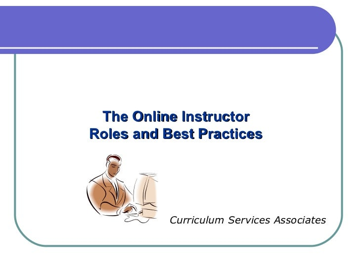The Online Instructor Roles and Best Practices Curriculum Services Associates