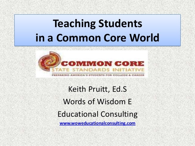 Teaching Studentsin a Common Core World     Keith Pruitt, Ed.S    Words of Wisdom E   Educational Consulting    www.wowedu...