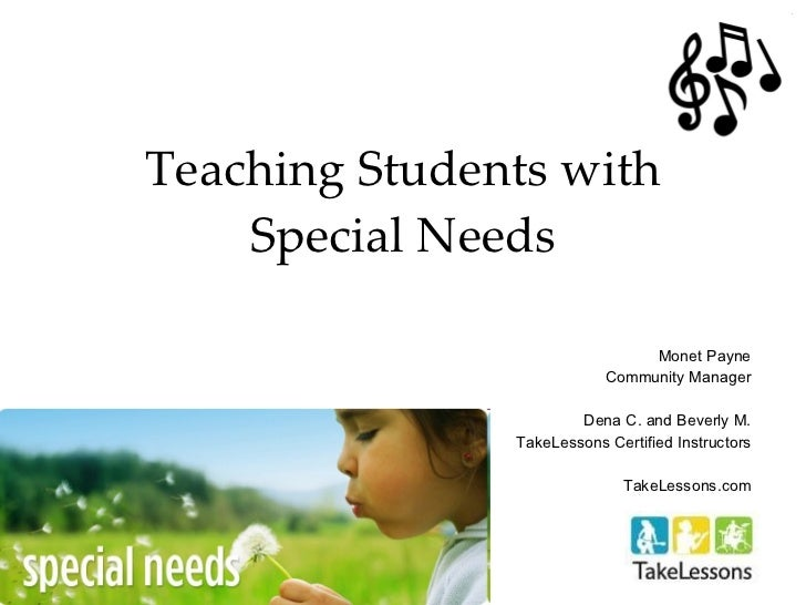 Teaching Students with Special Needs Monet Payne Community Manager Dena C. and Beverly M. TakeLessons Certified Instructor...