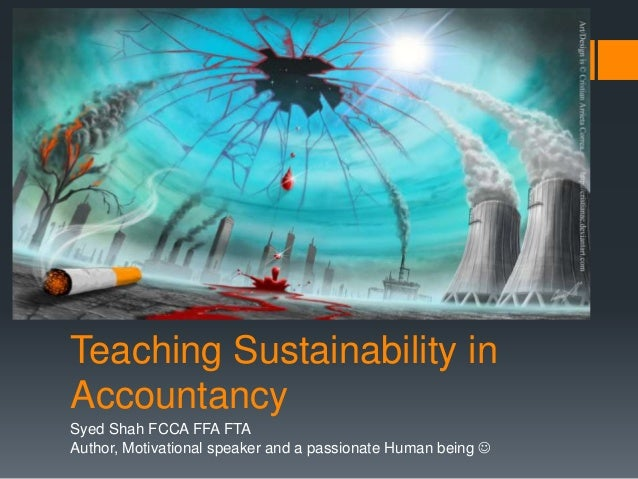 Teaching Sustainability in Accountancy Syed Shah FCCA FFA FTA Author, Motivational speaker and a passionate Human being 