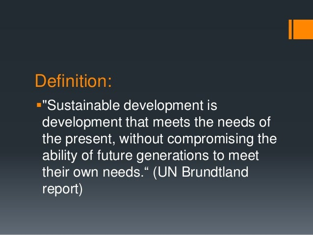 """Definition: """"Sustainable development is development that meets the needs of the present, without compromising the ability..."""