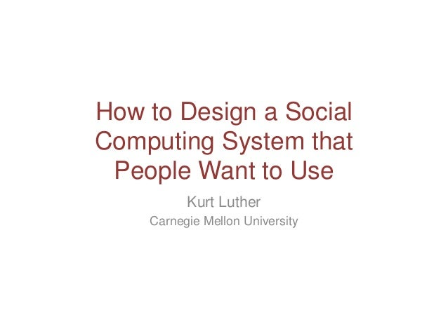 How to Design a Social Computing System that People Want to Use Kurt Luther Carnegie Mellon University