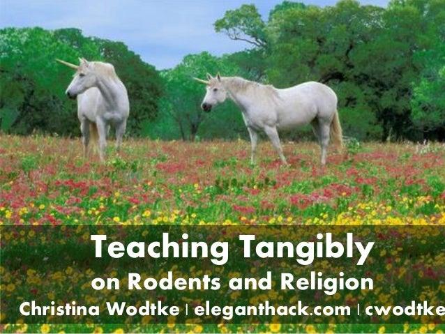 I teach unicorns Teaching Tangibly on Rodents and Religion Christina Wodtke | eleganthack.com | cwodtke