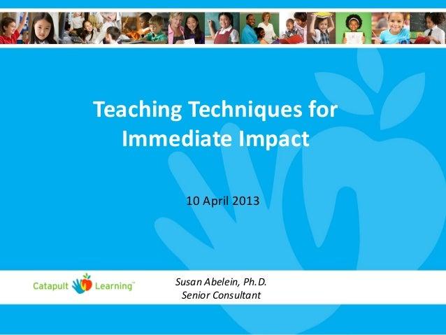 Teaching Techniques for Immediate Impact 10 April 2013 Susan Abelein, Ph.D. Senior Consultant
