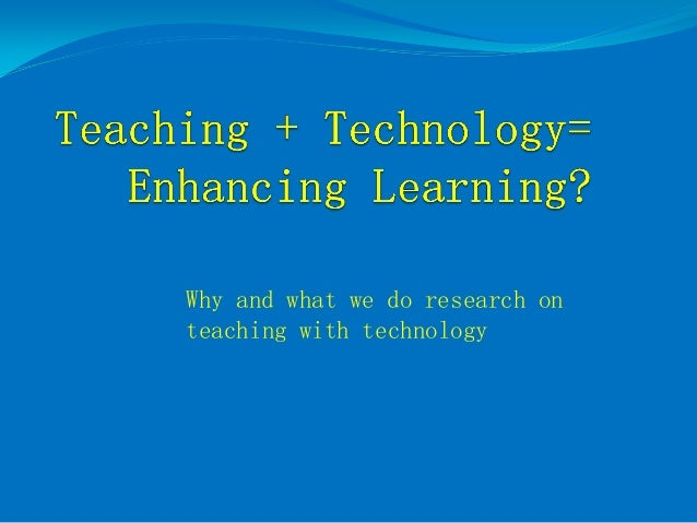 Why and what we do research on teaching with technology