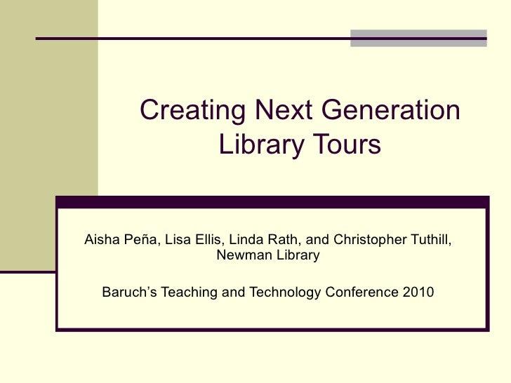 Creating Next Generation Library Tours Aisha Peña, Lisa Ellis, Linda Rath, and Christopher Tuthill, Newman Library Baruch'...