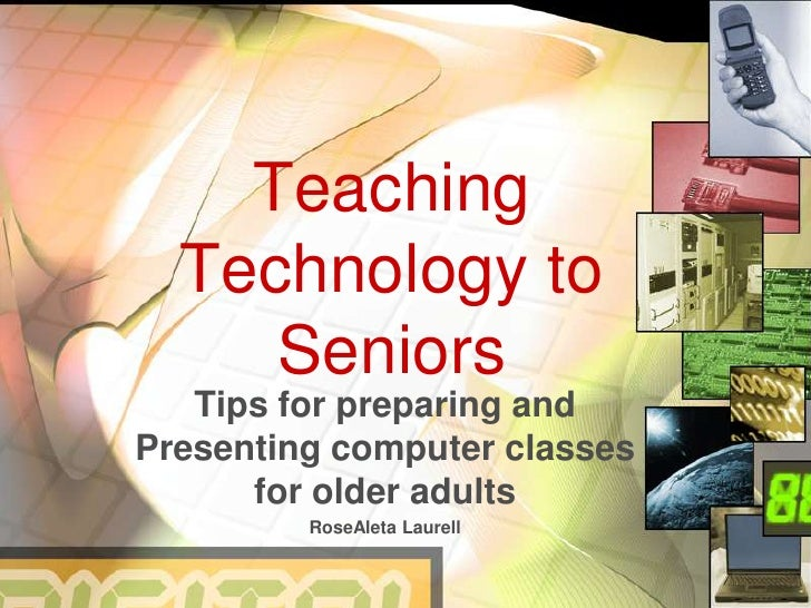 Teaching Technology to Seniors<br />Tips for preparing and Presenting computer classes for older adults<br />RoseAleta Lau...