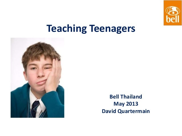 Teaching TeenagersBell ThailandMay 2013David Quartermain