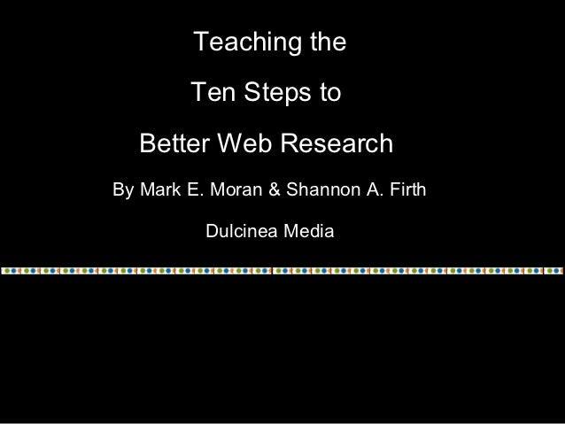 Teaching the        Ten Steps to  Better Web ResearchBy Mark E. Moran & Shannon A. Firth          Dulcinea Media