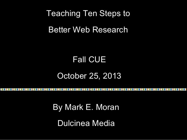 Teaching Ten Steps to Better Web Research Fall CUE October 25, 2013 By Mark E. Moran Dulcinea Media