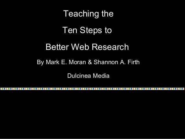 Teaching the Ten Steps to Better Web Research By Mark E. Moran & Shannon A. Firth Dulcinea Media