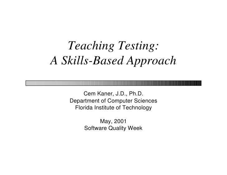 Teaching Testing: A Skills-Based Approach         Cem Kaner, J.D., Ph.D.    Department of Computer Sciences     Florida In...