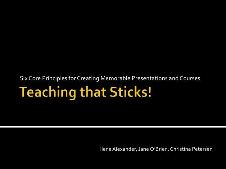 Six Core Principles for Creating Memorable Presentations and Courses                              Ilene Alexander, Jane O'...