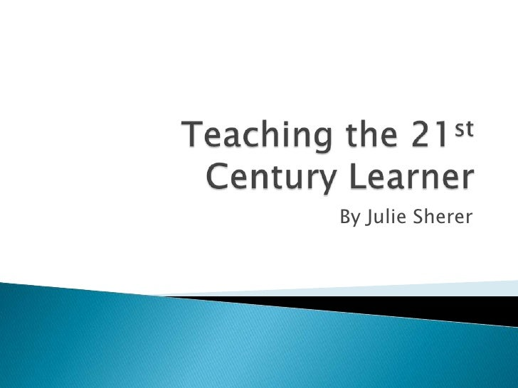 Teaching the 21st Century Learner<br />By Julie Sherer<br />