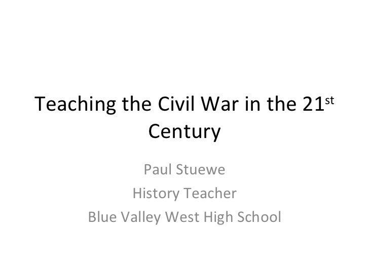 Teaching the Civil War in the 21 st  Century Paul Stuewe History Teacher Blue Valley West High School