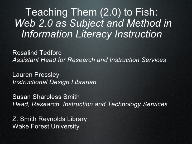 Teaching Them (2.0) to Fish:  Web 2.0 as Subject and Method in Information Literacy Instruction  Rosalind Tedford Assistan...