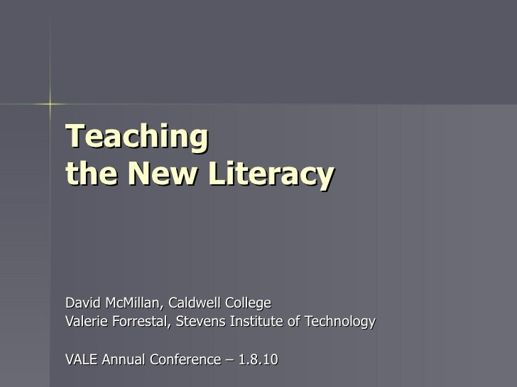 Teaching  the New Literacy David McMillan, Caldwell College Valerie Forrestal, Stevens Institute of Technology VALE Annual...