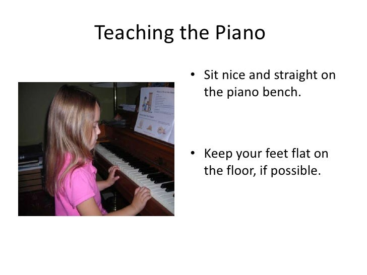 Teaching the Piano<br />Sit nice and straight on the piano bench.<br />Keep your feet flat on the floor, if possible.<br />