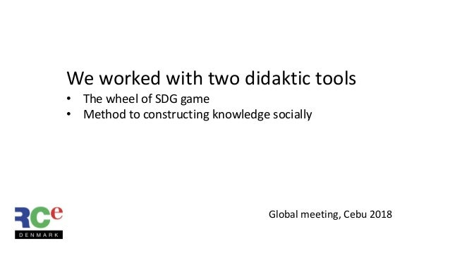Global meeting, Cebu 2018 We worked with two didaktic tools • The wheel of SDG game • Method to constructing knowledge soc...