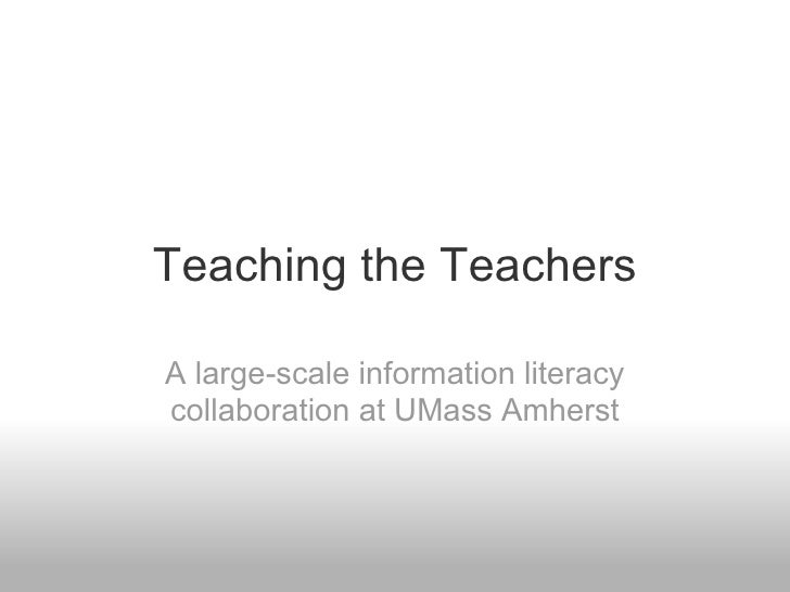 Teaching the Teachers A large-scale information literacy collaboration at UMass Amherst