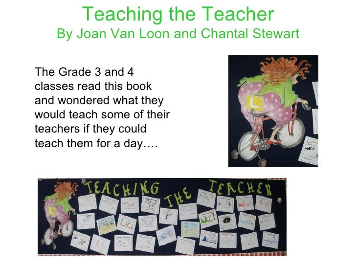 Teaching the Teacher By Joan Van Loon and Chantal Stewart <ul><li>The Grade 3 and 4 classes read this book and wondered wh...