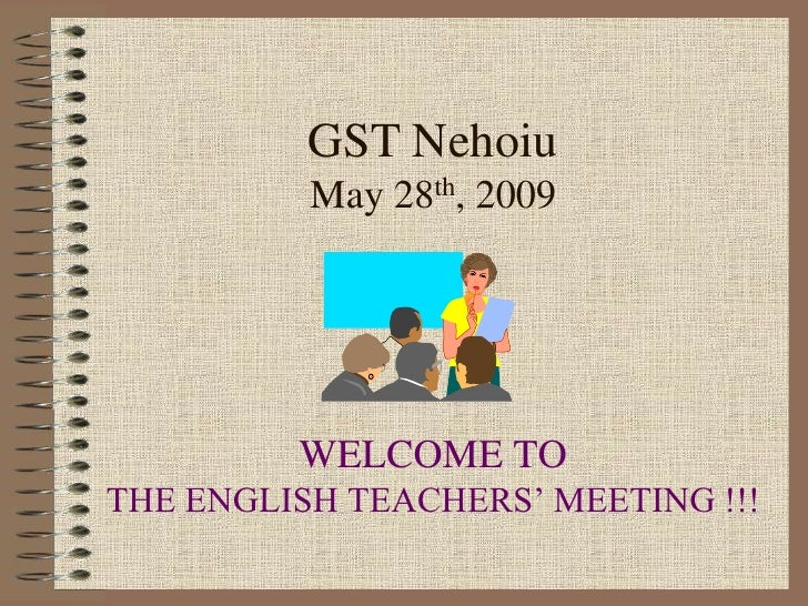 GST Nehoiu          May 28th, 2009         WELCOME TOTHE ENGLISH TEACHERS' MEETING !!!