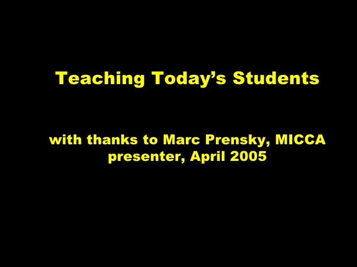 Teaching Today's Studentswith thanks to Marc Prensky, MICCA        presenter, April 2005                            © 2005...