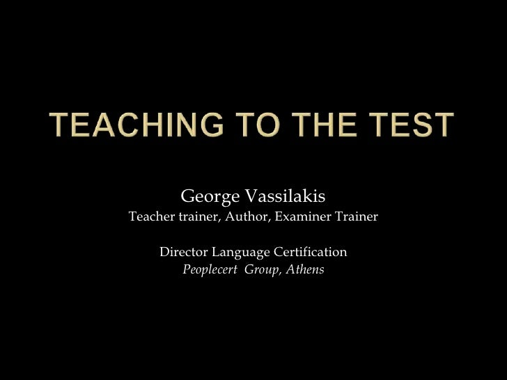 Teaching to the Test<br />George Vassilakis<br />Teacher trainer, Author, Examiner Trainer<br />Director Language Certific...