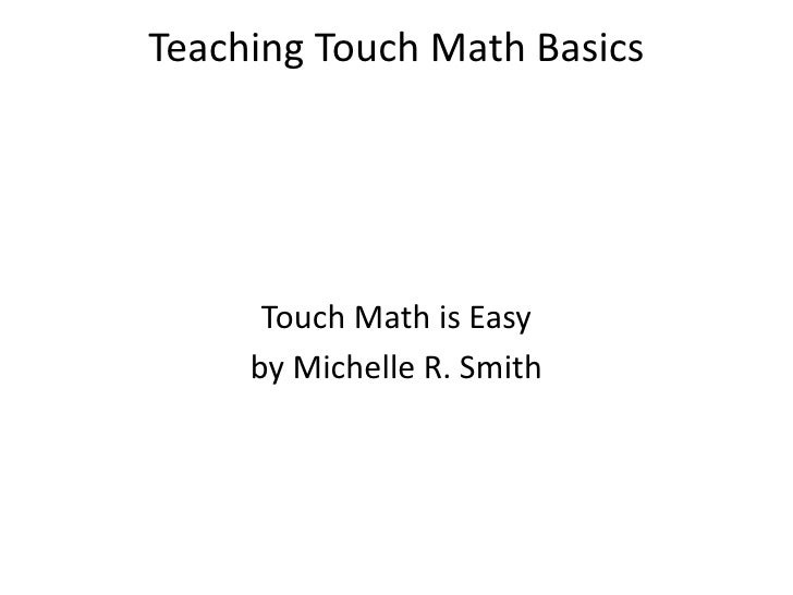 Teaching Touch Math Basics<br />Touch Math is Easy<br />by Michelle R. Smith<br />