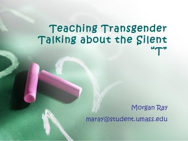 "Teaching Transgender Talking about the Silent ""T""  Morgan Ray maray@student.umass.edu"