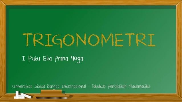 TRIGONOMETRI I Putu Eka Prana Yoga Universitas Siswa Bangsa Internasional - Fakultas Pendidikan Matematika