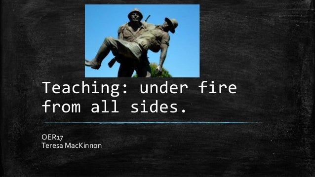 Teaching: under fire from all sides. OER17 Teresa MacKinnon
