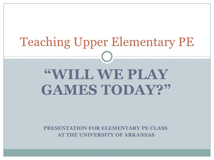 """ WILL WE PLAY GAMES TODAY?"" PRESENTATION FOR ELEMENTARY PE CLASS  AT THE UNIVERSITY OF ARKANSAS Teaching Upper Elementary..."