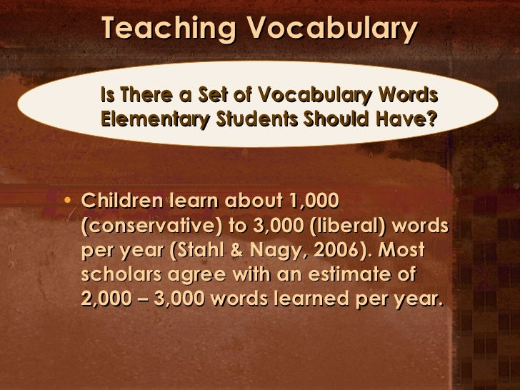 Teaching Vocabulary <ul><li>Children learn about 1,000 (conservative) to 3,000 (liberal) words per year (Stahl & Nagy, 200...