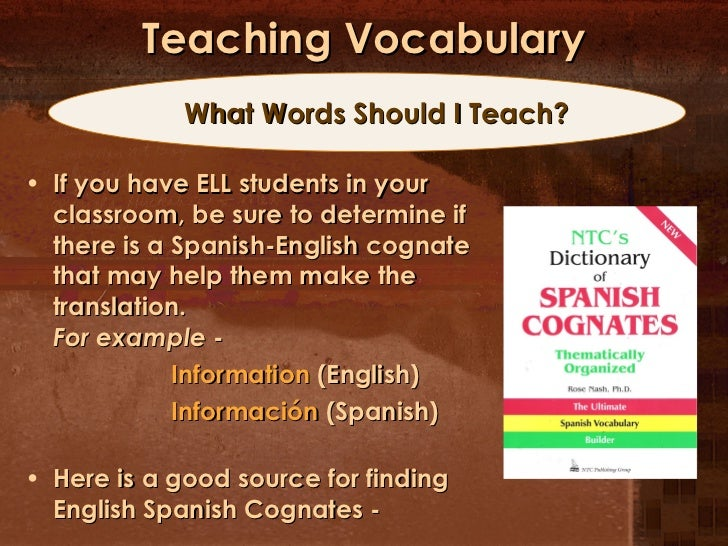 Teaching Vocabulary <ul><li>If you have ELL students in your classroom, be sure to determine if there is a Spanish-English...