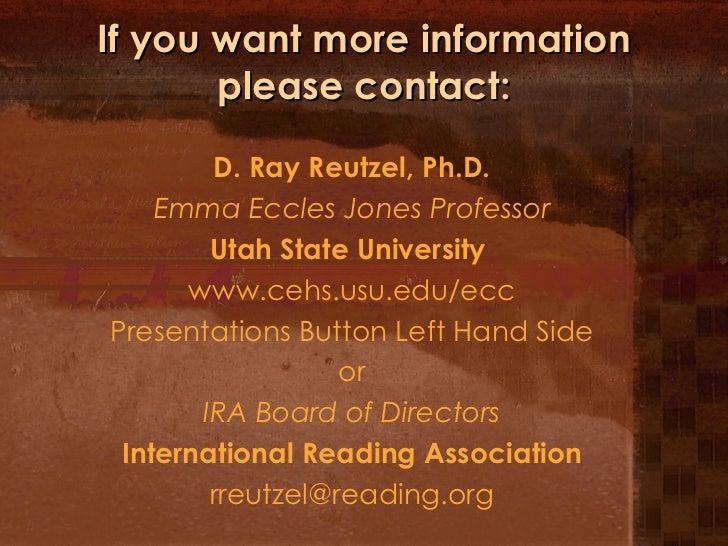 If you want more information please contact: <ul><li>D. Ray Reutzel, Ph.D. </li></ul><ul><li>Emma Eccles Jones Professor <...