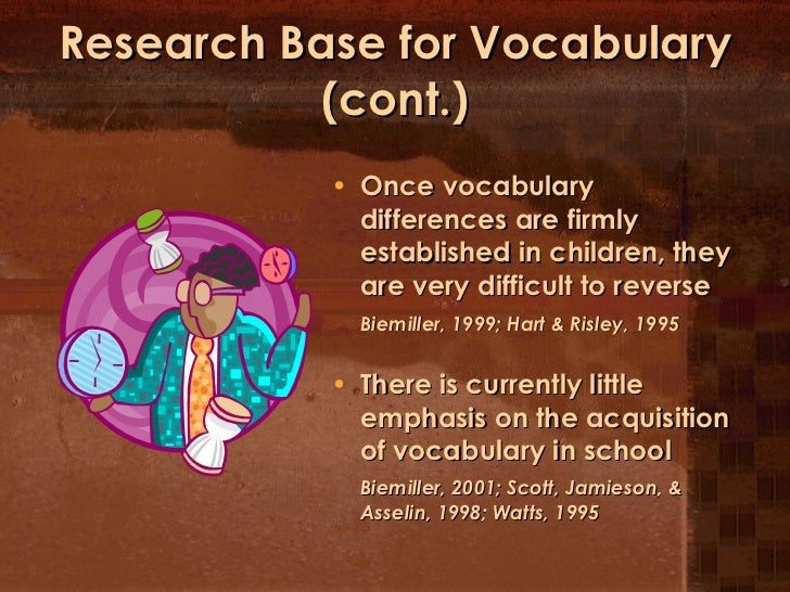 Research Base for Vocabulary (cont.) <ul><li>Once vocabulary differences are firmly established in children, they are very...