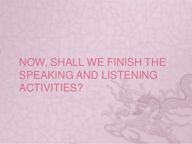 NOW, SHALL WE FINISH THE SPEAKING AND LISTENING ACTIVITIES?
