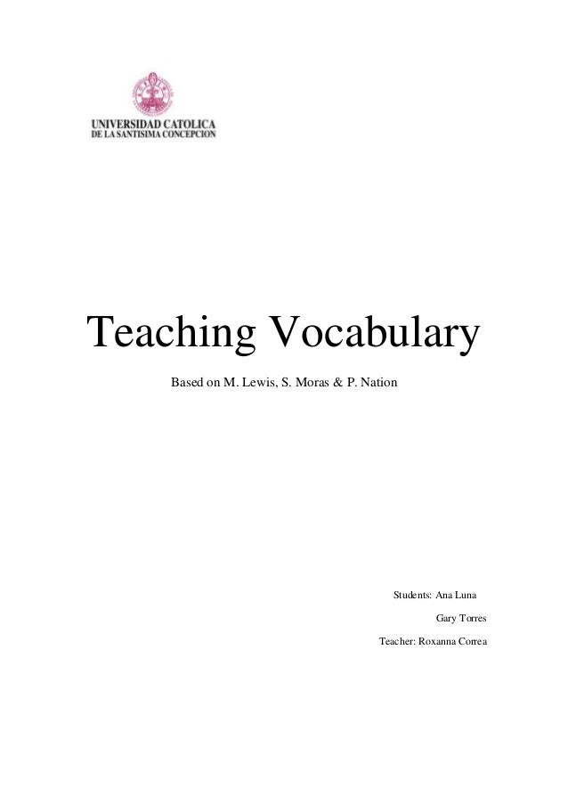 Teaching VocabularyBased on M. Lewis, S. Moras & P. NationStudents: Ana LunaGary TorresTeacher: Roxanna Correa