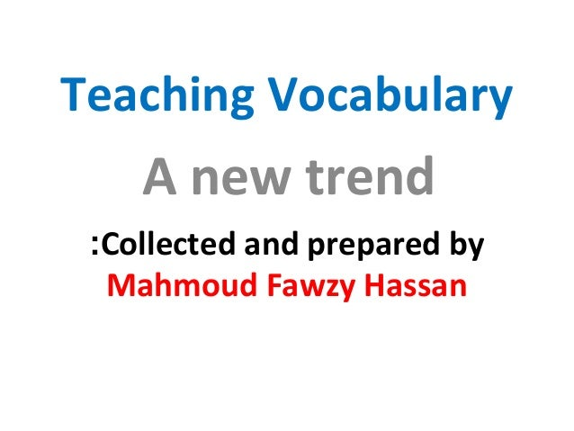 Teaching Vocabulary A new trend Collected and prepared by: Mahmoud Fawzy Hassan