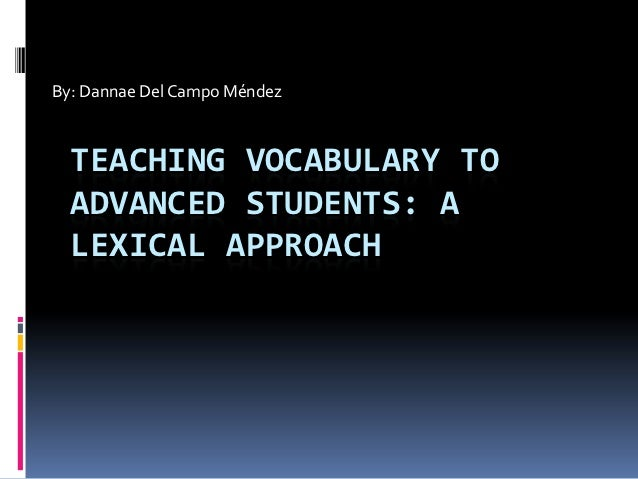 By: Dannae Del Campo Méndez  TEACHING VOCABULARY TO  ADVANCED STUDENTS: A  LEXICAL APPROACH